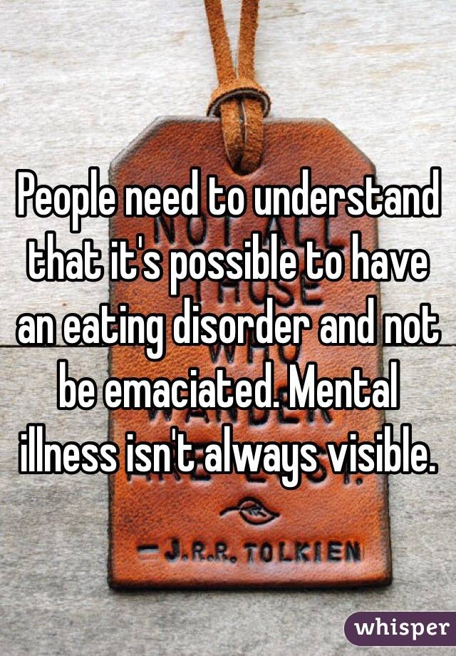 People need to understand that it's possible to have an eating disorder and not be emaciated. Mental illness isn't always visible.