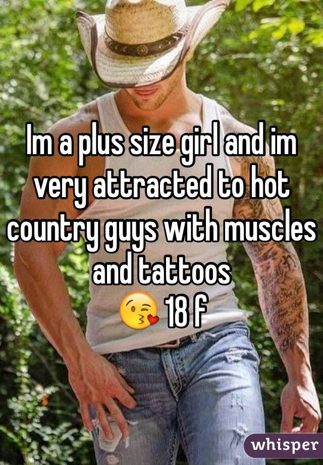 Im a plus size girl and im very attracted to hot country guys with muscles and tattoos 😘 18 f