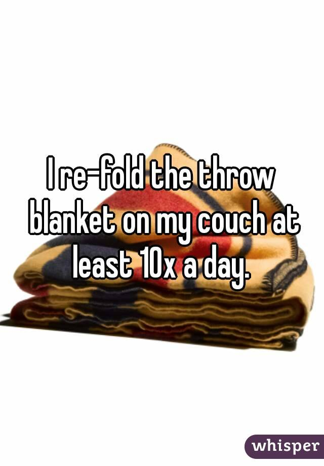 I re-fold the throw blanket on my couch at least 10x a day.