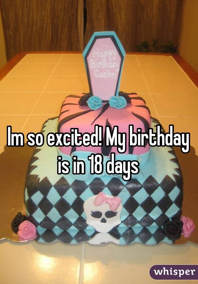 Im so excited! My birthday is in 18 days