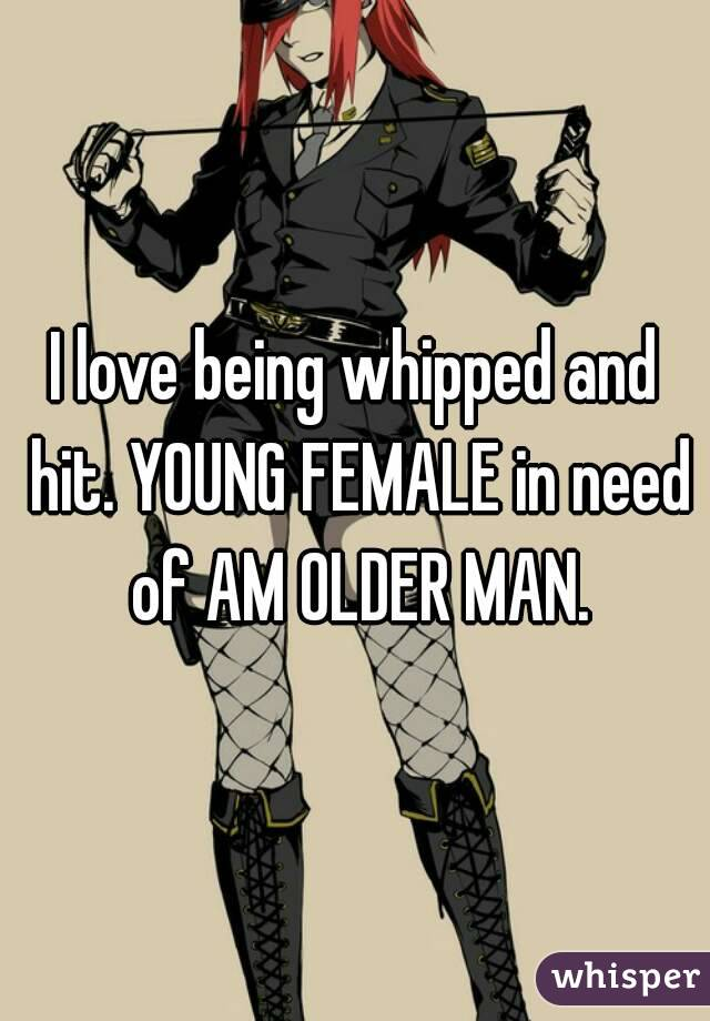 I love being whipped and hit. YOUNG FEMALE in need of AM OLDER MAN.