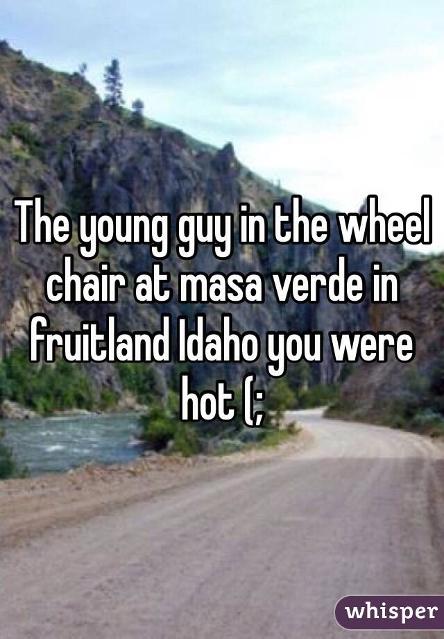 The young guy in the wheel chair at masa verde in fruitland Idaho you were hot (;