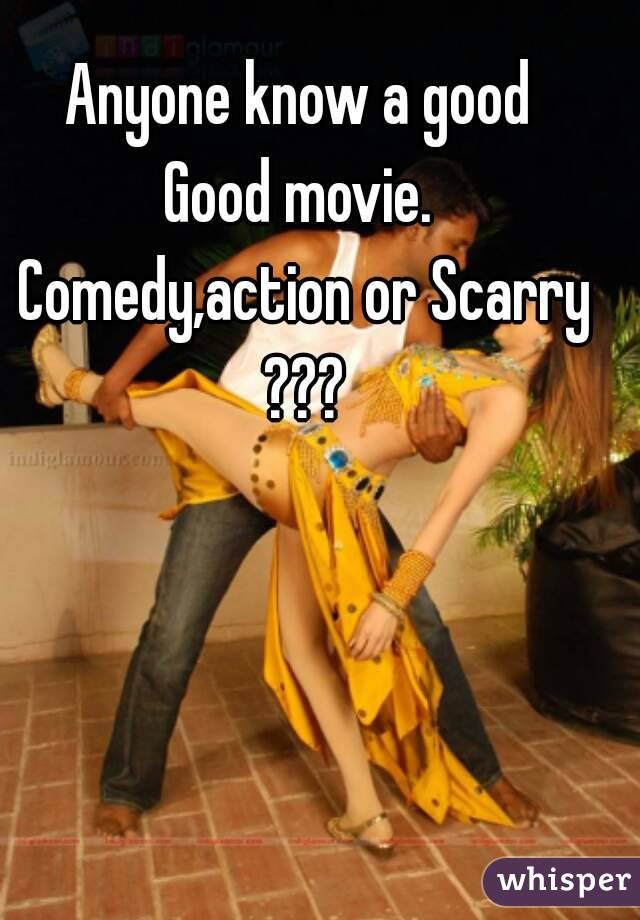 Anyone know a good  Good movie.  Comedy,action or Scarry ???
