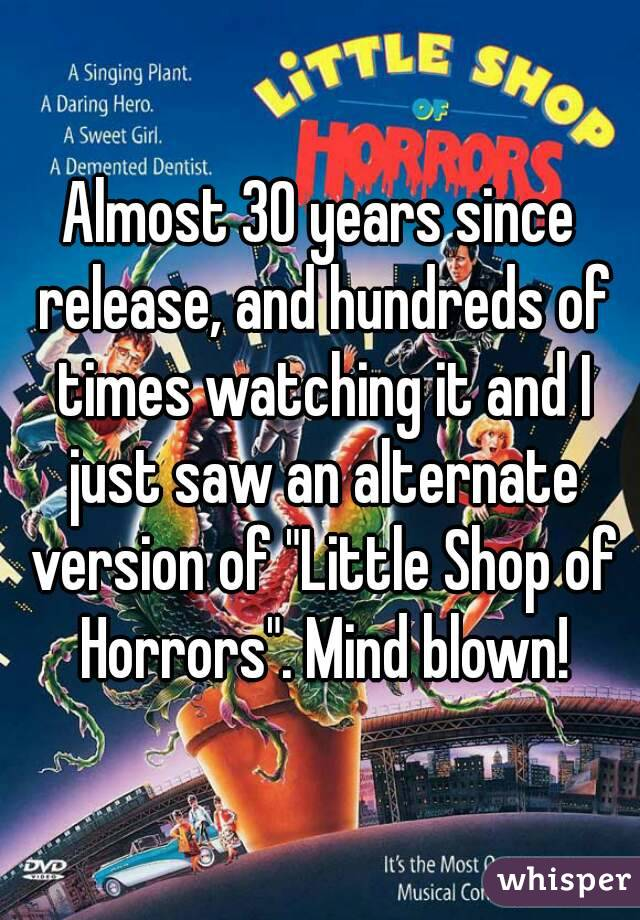 "Almost 30 years since release, and hundreds of times watching it and I just saw an alternate version of ""Little Shop of Horrors"". Mind blown!"
