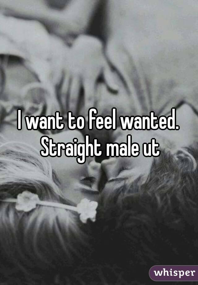 I want to feel wanted. Straight male ut