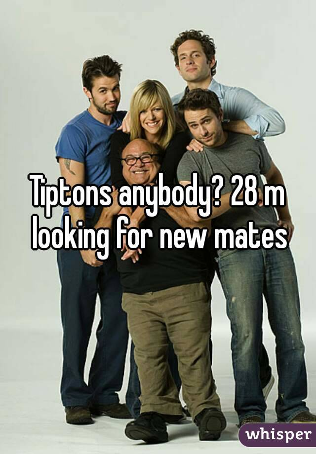 Tiptons anybody? 28 m looking for new mates