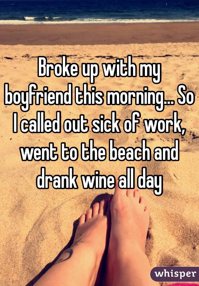Broke up with my boyfriend this morning... So I called out sick of work, went to the beach and drank wine all day