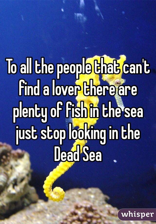 To all the people that can't find a lover there are plenty of fish in the sea just stop looking in the Dead Sea