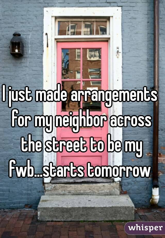 I just made arrangements for my neighbor across the street to be my fwb...starts tomorrow