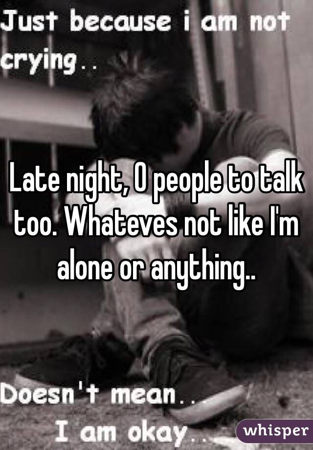 Late night, 0 people to talk too. Whateves not like I'm alone or anything..