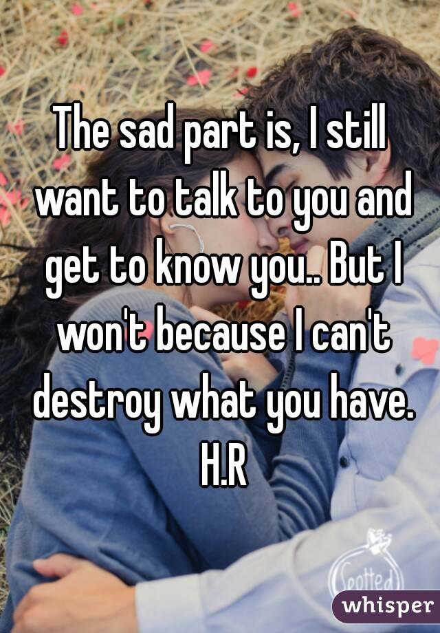 The sad part is, I still want to talk to you and get to know you.. But I won't because I can't destroy what you have. H.R