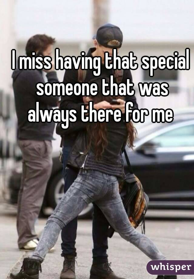 I miss having that special someone that was always there for me