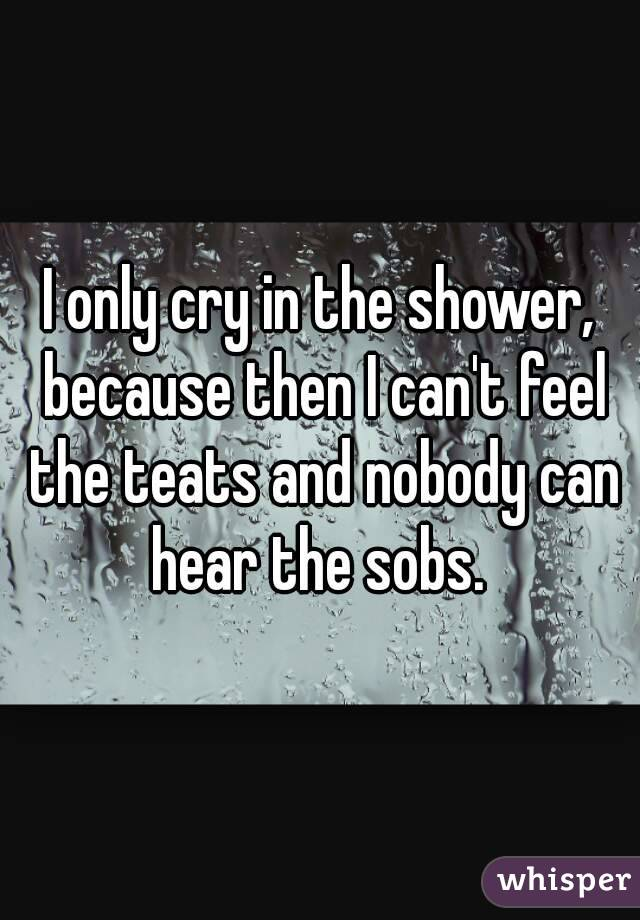 I only cry in the shower, because then I can't feel the teats and nobody can hear the sobs.