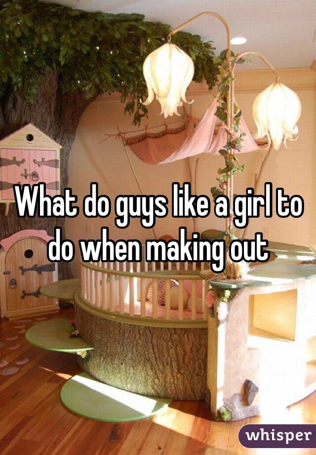 What do guys like a girl to do when making out