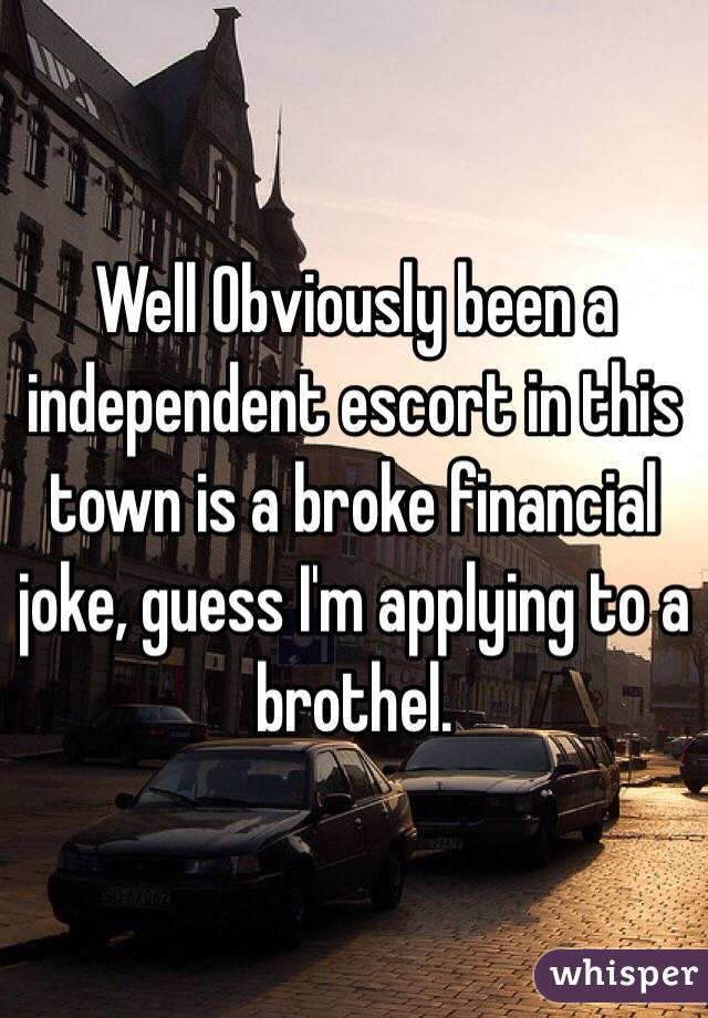 Well Obviously been a independent escort in this town is a broke financial joke, guess I'm applying to a brothel.