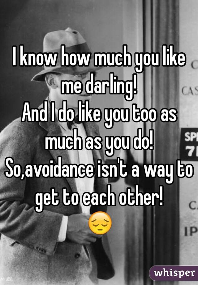 I know how much you like me darling!  And I do like you too as much as you do!  So,avoidance isn't a way to get to each other! 😔