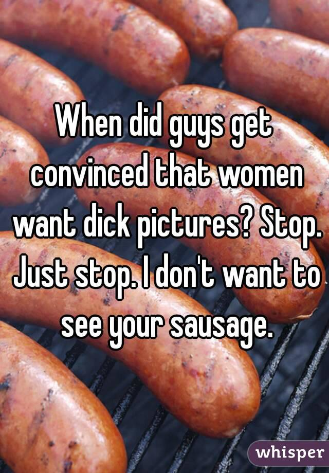 When did guys get convinced that women want dick pictures? Stop. Just stop. I don't want to see your sausage.