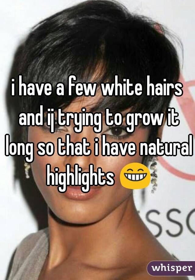 i have a few white hairs and ij trying to grow it long so that i have natural highlights 😁