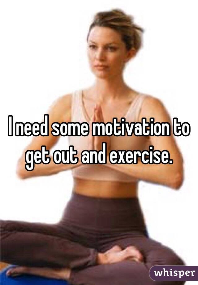 I need some motivation to get out and exercise.