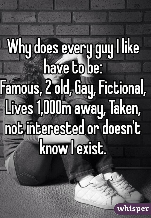 Why does every guy I like have to be: Famous, 2 old, Gay, Fictional, Lives 1,000m away, Taken, not interested or doesn't know I exist.