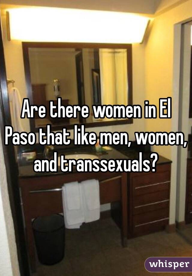 Are there women in El Paso that like men, women, and transsexuals?