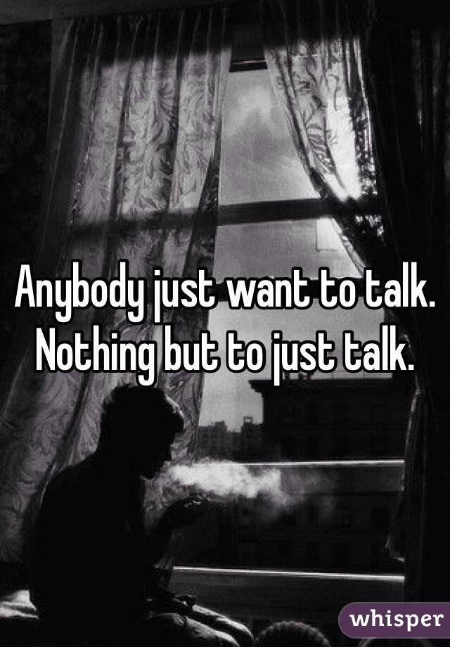 Anybody just want to talk. Nothing but to just talk.