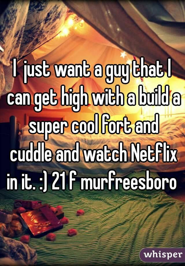 I  just want a guy that I can get high with a build a super cool fort and cuddle and watch Netflix in it. :) 21 f murfreesboro