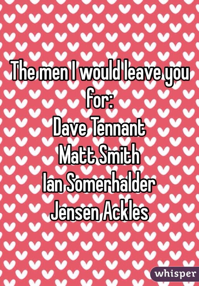 The men I would leave you for: Dave Tennant Matt Smith Ian Somerhalder Jensen Ackles