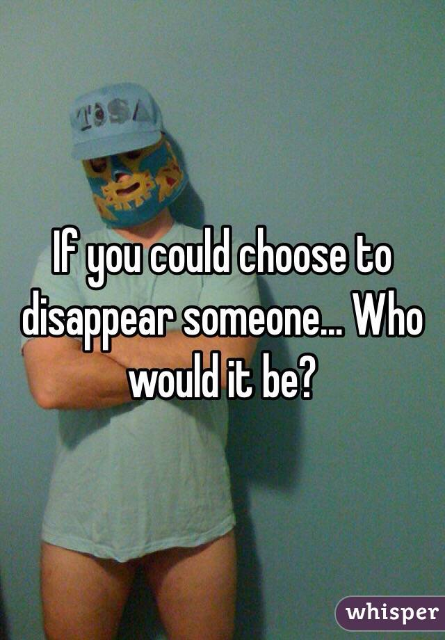 If you could choose to disappear someone... Who would it be?