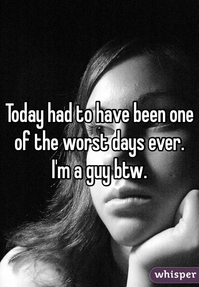 Today had to have been one of the worst days ever. I'm a guy btw.