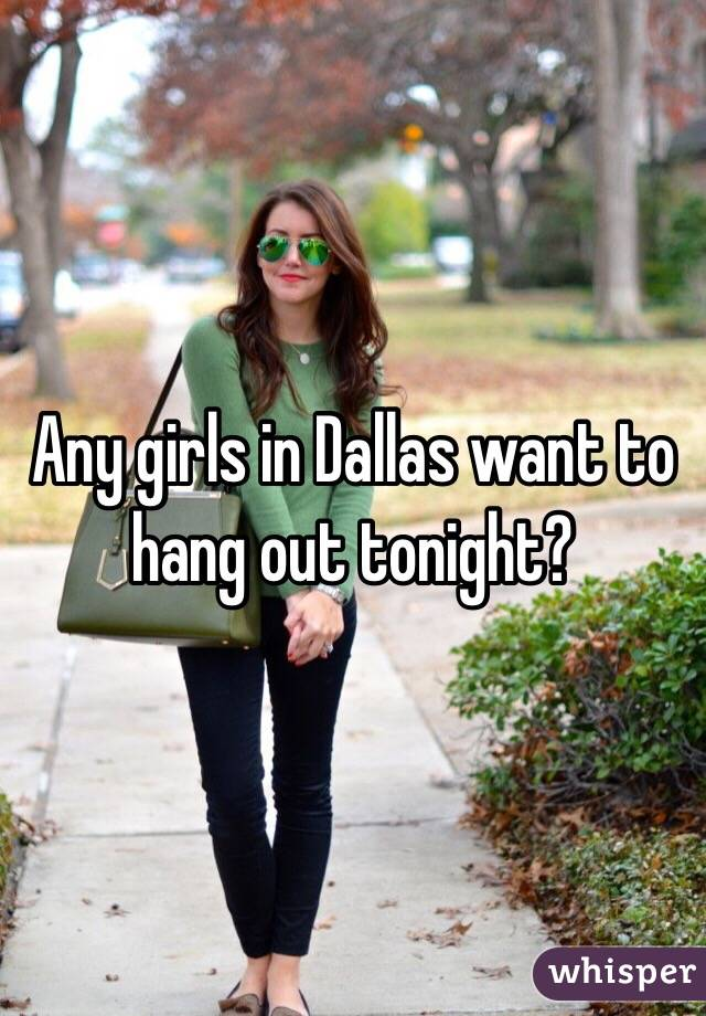 Any girls in Dallas want to hang out tonight?