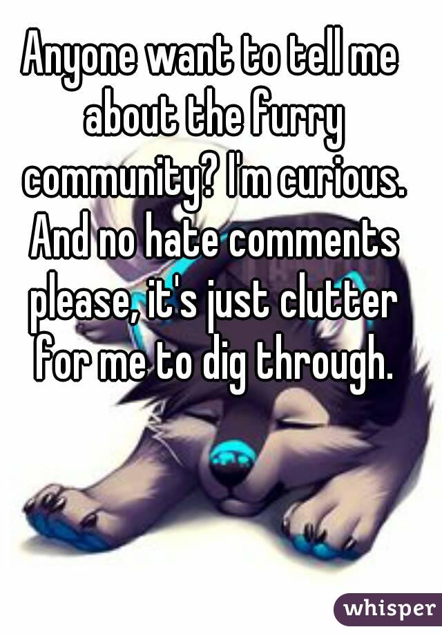 Anyone want to tell me about the furry community? I'm curious. And no hate comments please, it's just clutter for me to dig through.