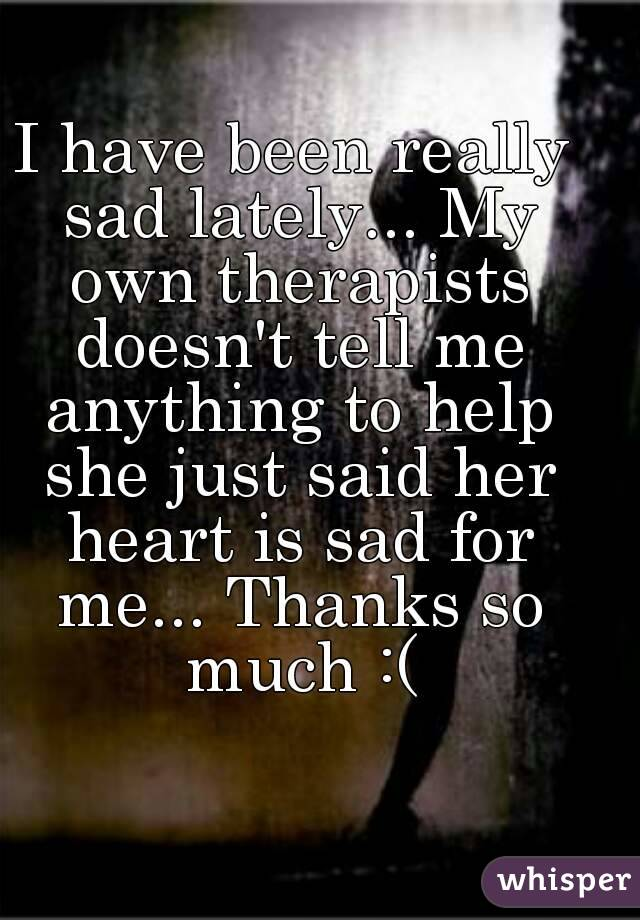 I have been really sad lately... My own therapists doesn't tell me anything to help she just said her heart is sad for me... Thanks so much :(