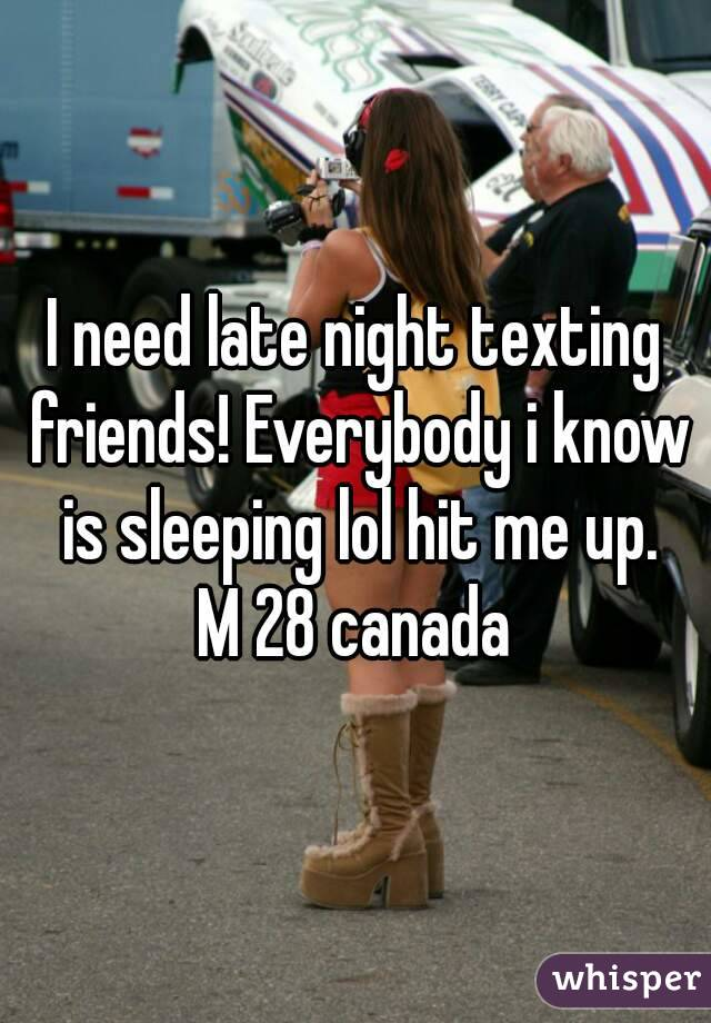 I need late night texting friends! Everybody i know is sleeping lol hit me up. M 28 canada