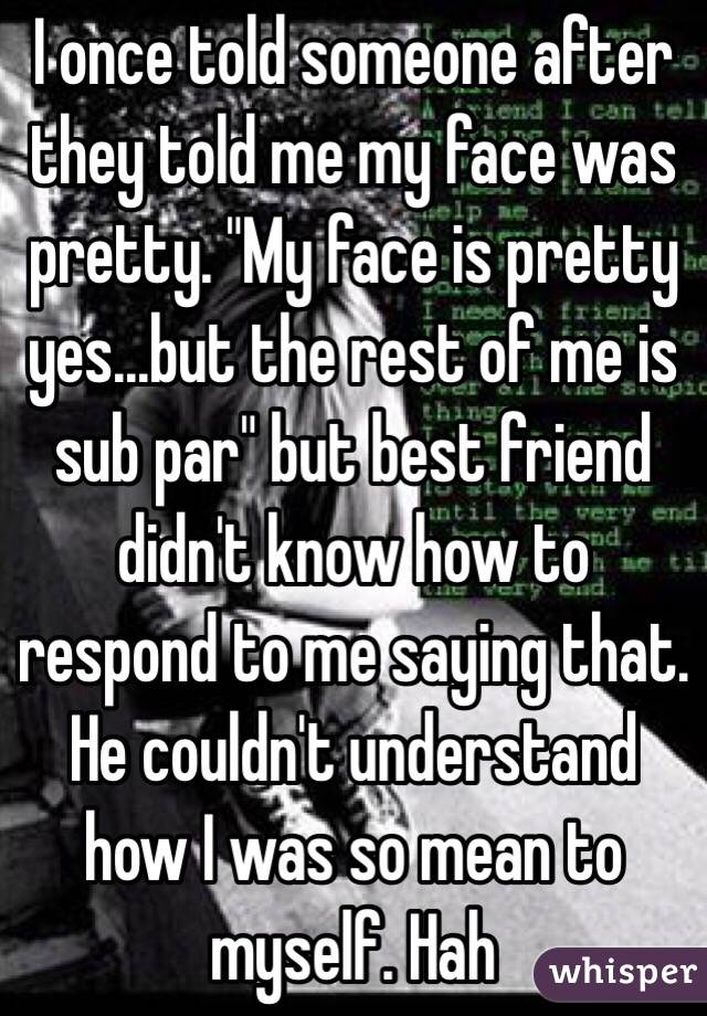 """I once told someone after they told me my face was pretty. """"My face is pretty yes...but the rest of me is sub par"""" but best friend didn't know how to respond to me saying that. He couldn't understand how I was so mean to myself. Hah"""
