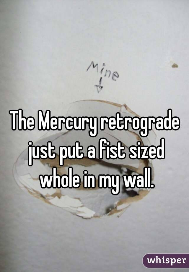 The Mercury retrograde just put a fist sized whole in my wall.