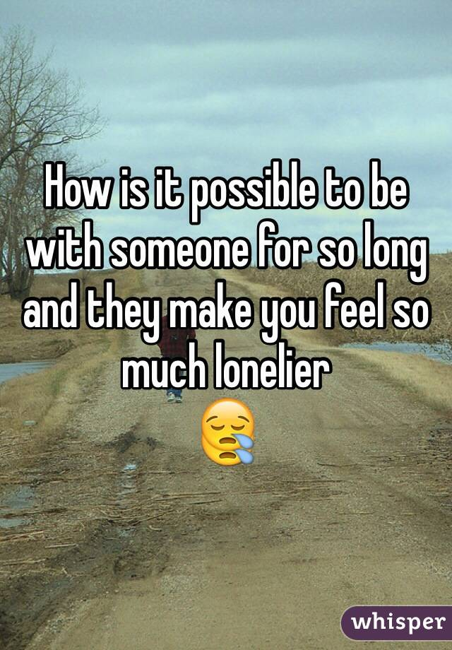 How is it possible to be with someone for so long and they make you feel so much lonelier  😪