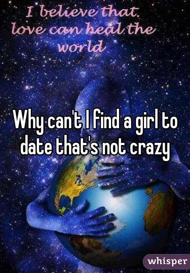 Why can't I find a girl to date that's not crazy