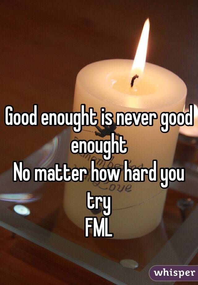 Good enought is never good enought  No matter how hard you try  FML