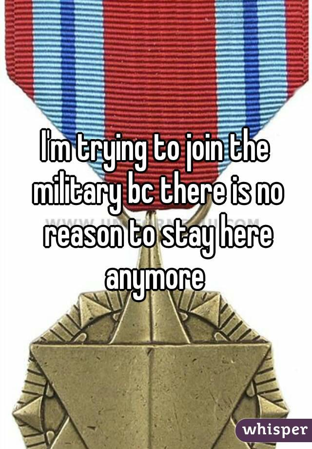 I'm trying to join the military bc there is no reason to stay here anymore