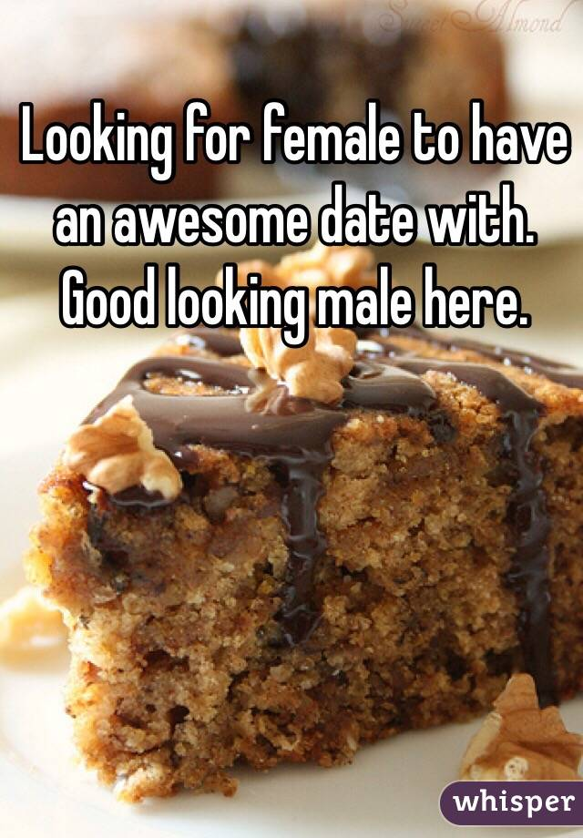 Looking for female to have an awesome date with.  Good looking male here.
