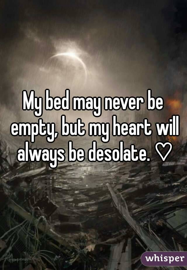 My bed may never be empty, but my heart will always be desolate. ♡
