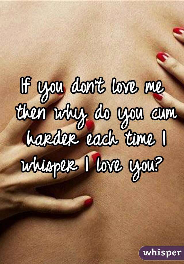 If you don't love me then why do you cum harder each time I whisper I love you?
