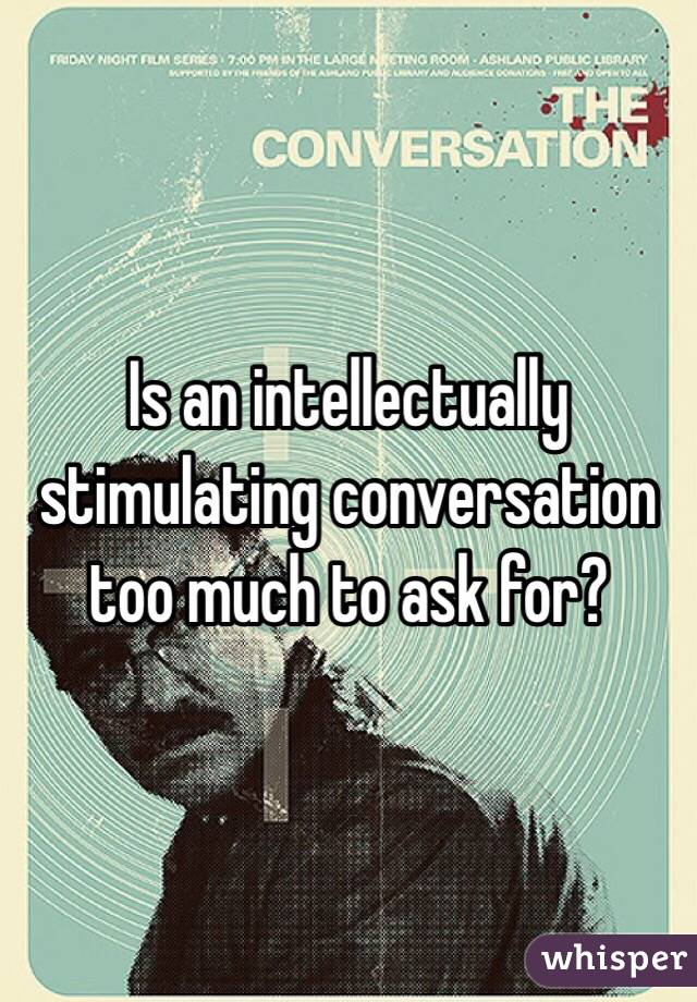 Is an intellectually stimulating conversation too much to ask for?
