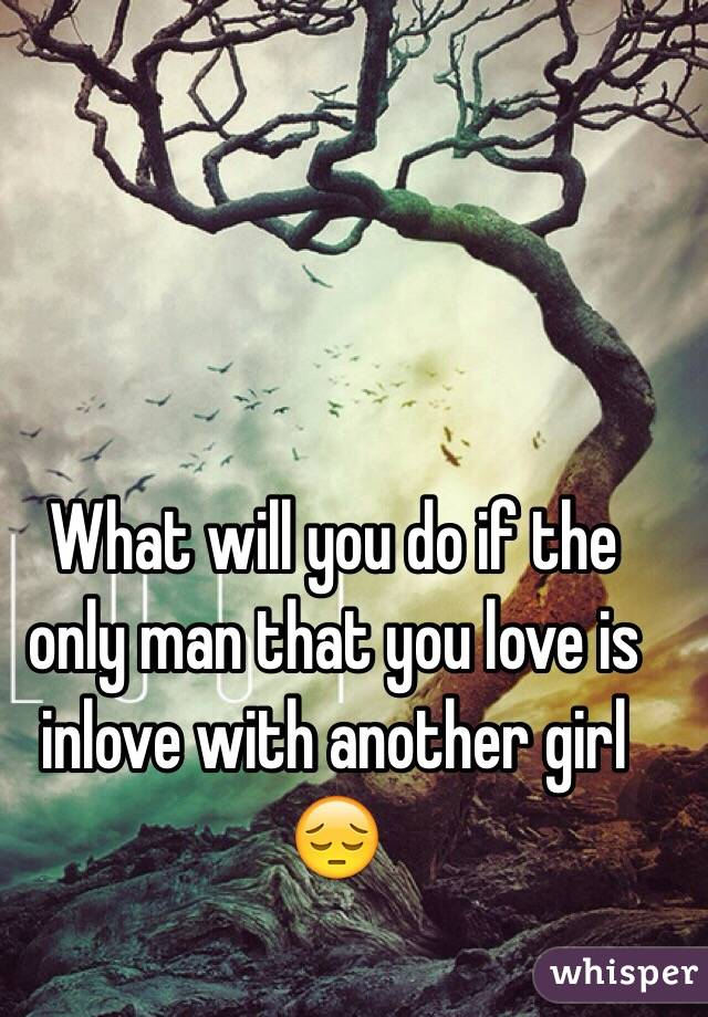 What will you do if the only man that you love is inlove with another girl 😔