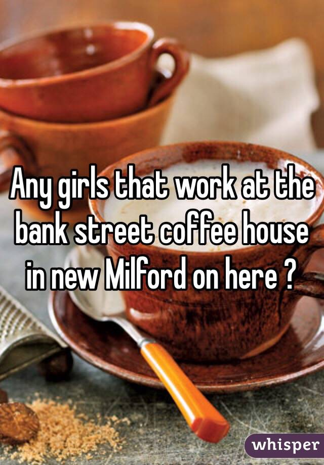 Any girls that work at the bank street coffee house in new Milford on here ?