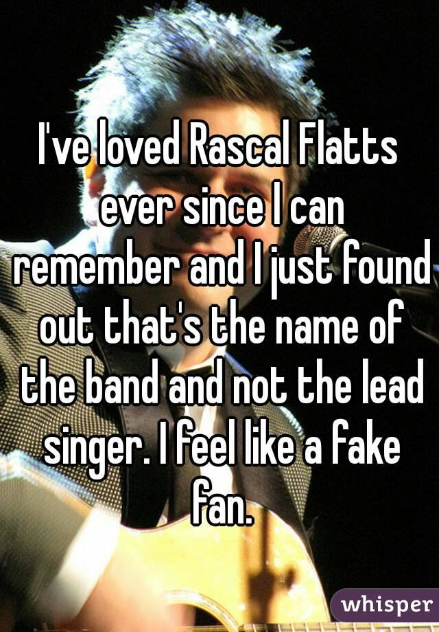 I've loved Rascal Flatts ever since I can remember and I just found out that's the name of the band and not the lead singer. I feel like a fake fan.