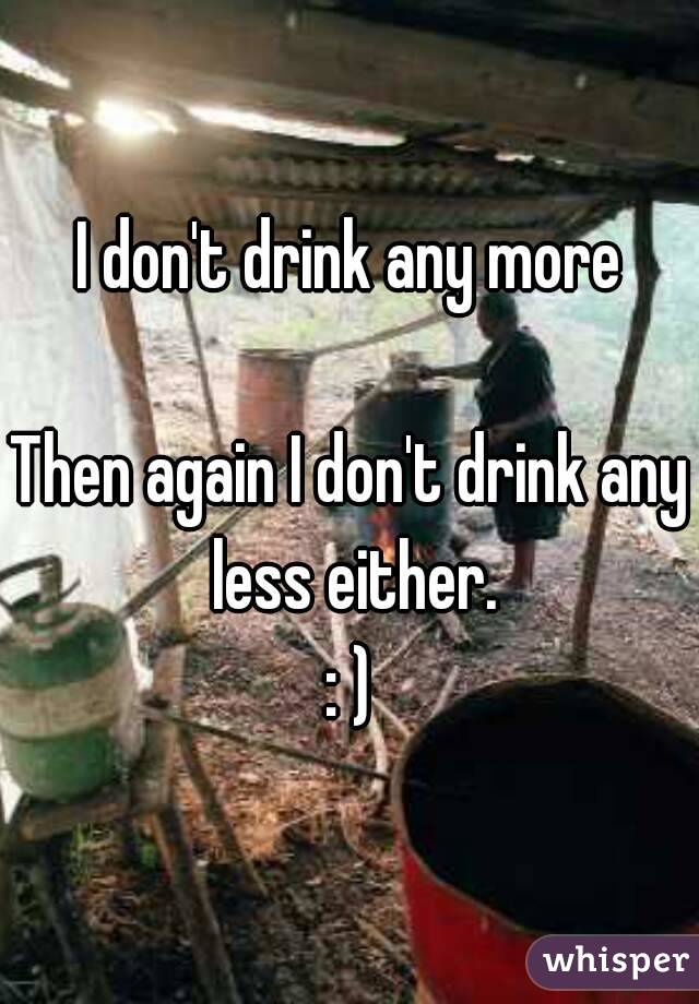 I don't drink any more  Then again I don't drink any less either. : )