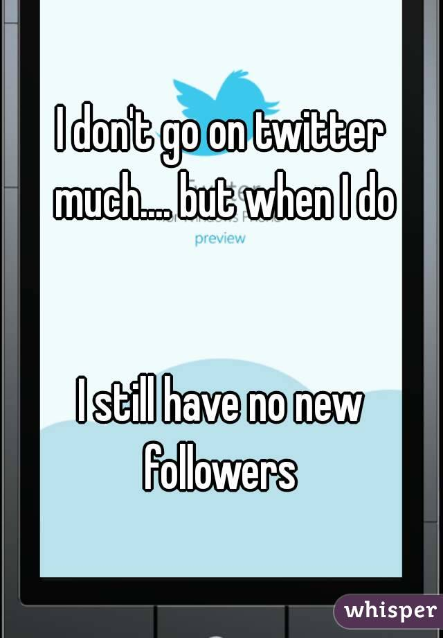 I don't go on twitter much.... but when I do   I still have no new followers