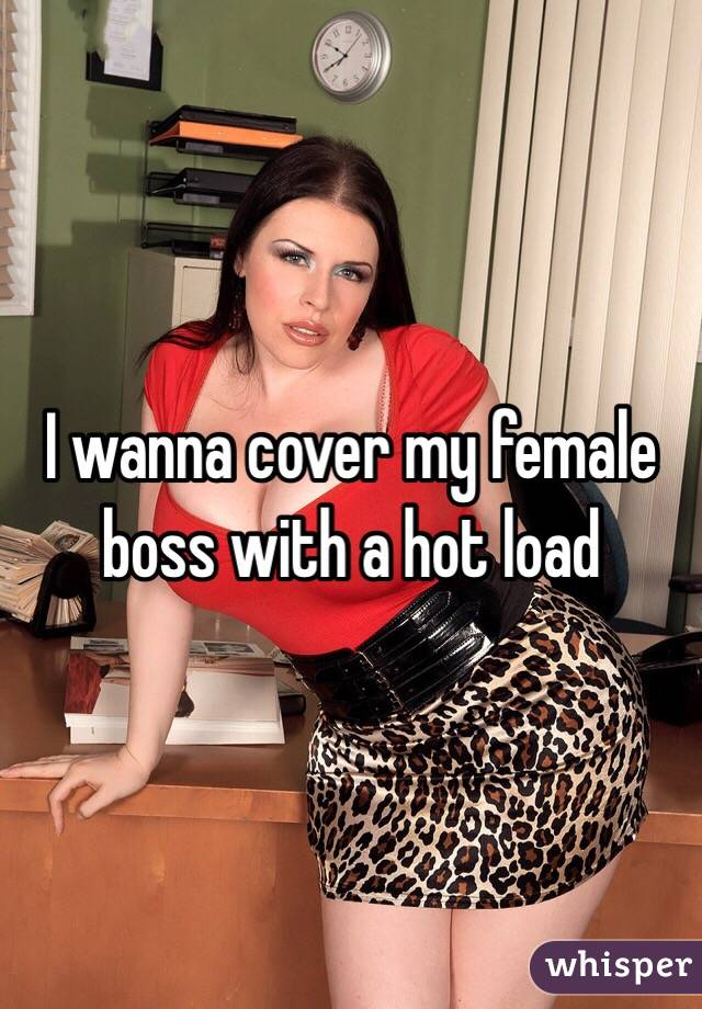 I wanna cover my female boss with a hot load